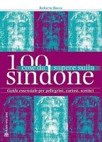 100 cose da sapere sulla Sindone - Roberta Russo