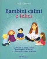 Bambini calmi e felici. Tecniche di meditazione per bambini e adulti per gestire l'ansia e lo stress - Monti Monia