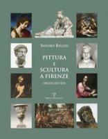 Pittura e scultura a Firenze (secoli XVI-XIX). Ediz. illustrata - Bellesi Sandro