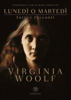 Lunedì o martedì. Tutti i racconti - Woolf Virginia