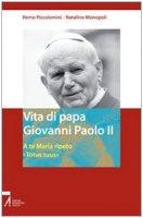 Vita di papa Giovanni Paolo II. A te Maria ripeto: «Totus tuus» - Piccolomini Remo, Monopoli Natalino