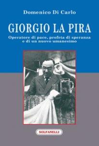 Copertina di 'Giorgio La Pira. Operatore di pace, profeta di speranza e di un nuovo umanesimo'