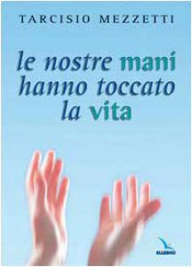 Copertina di 'Le nostre mani hanno toccato la vita. 23 meditazioni sulla Prima Lettera di Giovanni'