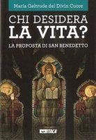 Chi desidera la vita? La proposta di san Benedetto - Maria Geltrude del Divin Cuore