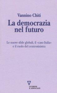 Copertina di 'La democrazia del futuro. Le nuove sfide globali, il «caso Italia» e il ruolo del centrosinistra'