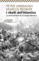 I ribelli dell'Atlantico. La storia perduta di un'utopia libertaria - Linebaugh Peter, Rediker Marcus