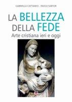 La bellezza della fede - Gabriella Cattaneo, Paolo Sartor