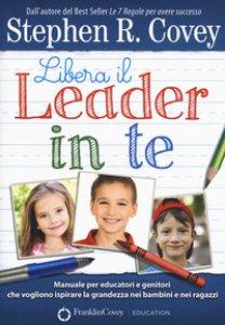 Copertina di 'Libera il leader in te. Manuale per educatori e genitori che vogliono ispirare la grandezza nei bambini e nei ragazzi'