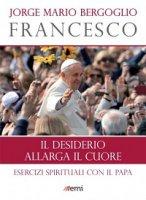 Il desiderio allarga il cuore - Francesco (Jorge Mario Bergoglio)