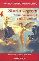 Storia segreta. Adam Weishaupt e gli illuminati - Iannaccone Mario A.