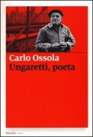 Ungaretti, poeta - Ossola Carlo