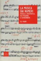 La musica dai numeri. Musica e matematica da Pitagora a Schoenberg - Maor Eli