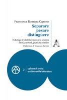 Separare, pesare, distinguere. Il dialogo tra la letteratura e la scienza: storia, metodi, pratiche critiche - Capone Francesca Romana