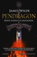 Pendragon. Dove inizia la leggenda - Wilde James