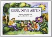 Gesù, dove abiti? Introduzione alla fede per bambini di 5-6 anni. Quaderno - Centro Catechistico Canossiano