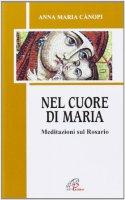 Nel cuore di Maria. Meditazioni sul rosario - Cànopi A. Maria