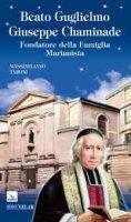 Beato Guglielmo Giuseppe Chaminade. Fondatore della Famiglia Marianista - Taroni Massimiliano