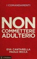 Non commettere adulterio - Eva Cantarella, Paolo Ricca