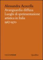 Avanguardia diffusa. Luoghi di sperimentazione artistica in Italia (1967-1970). Ediz. illustrata - Acocella Alessandra