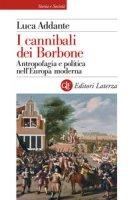 I cannibali dei Borbone. Antropofagia e politica nell'Europa moderna - Addante Luca