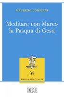 Meditare con Marco la Pasqua di Gesù - Maurizio Compiani