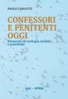 Confessori e penitenti oggi. Elementi di teologia morale e pastorale - Carlotti Paolo