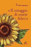 Il coraggio di essere felici - Francesco (Jorge Mario Bergoglio)