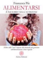 """Alimentarsi. L'equilibrio nella nutrizione. Il libro delle """"non"""" risposte alle domande più gettonate sull'alimentazione a base vegetale - Più Francesca"""