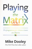 Playing the Matrix. Un programma per vivere e creare con Matrix - Dooley Mike