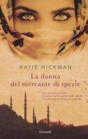 La donna del mercante di spezie - Hickman Katie
