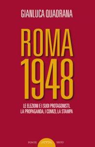 Copertina di 'Roma 1948. Le elezioni e i suoi protagonisti. La propaganda, i comizi, la stampa'