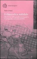 Urbanistica solidale. Alla ricerca della giustizia perequativa tra proprietà e interessi pubblici - Urbani Paolo