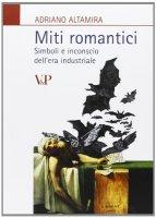 Miti romantici. Simboli e inconscio dell'era industriale - Altamira Adriano