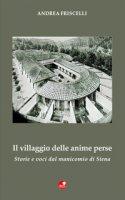 Il villaggio delle anime perse. Storie e voci dal manicomio di Siena - Friscelli Andrea
