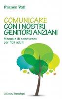 Comunicare con i nostri genitori anziani. Manuale di convivenza per figli adulti - Franco Voli