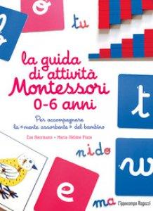 Copertina di 'La guida di attività Montessori 0-6 anni. Per accompagnare la «mente assorbente» del bambino'