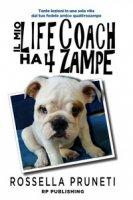 Il mio life coach ha 4 zampe. Tante lezioni in una sola vita dal tuo fedele amico quattrozampe - Pruneti Rossella