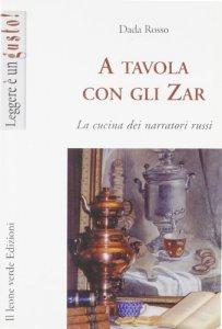 Copertina di 'A tavola con gli zar. La cucina dei narratori russi'