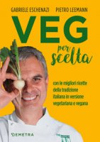 Veg per scelta. Con le migliori ricette della tradizione italiana in versione vegetariana e vegana - Eschenazi Gabriele, Leemann Pietro