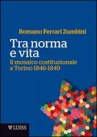 Tra norma e vita. Il mosaico costituzionale a Torino 1846-1849 - Ferrari Zumbini Romano