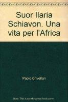 Suor Ilaria Schiavon. Una vita per l'Africa - Crivellari Paolo