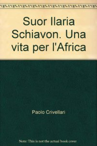 Copertina di 'Suor Ilaria Schiavon. Una vita per l'Africa'