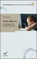 Ascolta figlio mio. Insegnamento e apprendimento nel libro dei Proverbi - Estes Daniel J.