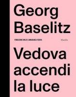 Georg Baselitz. Vedova accendi la luce - Gazzarri Fabrizio, Rylands Philip