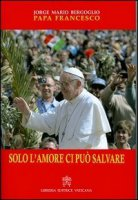 Solo l'amore ci può salvare - Francesco (Jorge Mario Bergoglio)