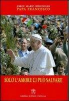 Solo l'amore ci pu� salvare - Francesco (Jorge Mario Bergoglio)