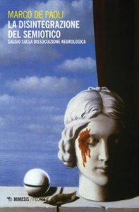 Copertina di 'La disintegrazione del semiotico. Saggio sulla dissociazione neurologica'