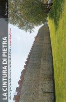 La cintura di pietra. Alla scoperta delle mura medievali di Pisa. Ediz. illustrata - Luperini Ilario