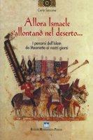 Allora Ismaele s'allontanò nel deserto... I percorsi dell'Islam da Maometto ai nostri giorni - Carlo Saccone