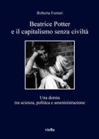 Beatrice Potter e il capitalismo senza civiltà. Una donna tra scienza, politica e amministrazione - Ferrari Roberta